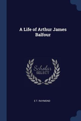 A Life of Arthur James Balfour - Raymond, E T
