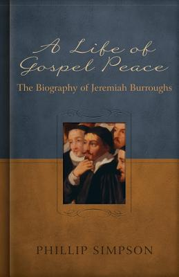 A Life of Gospel Peace: A Biography of Jeremiah Burroughs - Simpson, Phillip L