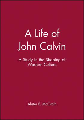 A Life of John Calvin: A Study in the Shaping of Western Culture - McGrath, Alister E, Professor, and McGrath