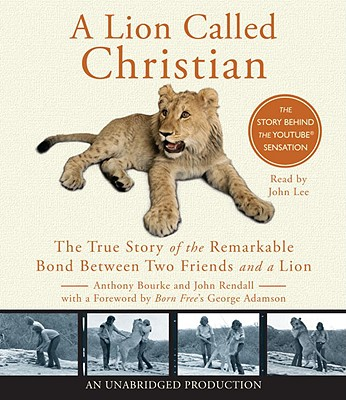 A Lion Called Christian: The True Story of the Remarkable Bond Between Two Friends and a Lion - Bourke, Anthony, and Rendall, John, and Lee, John (Read by)