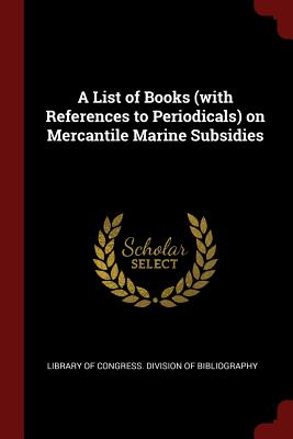 A List of Books (with References to Periodicals) on Mercantile Marine Subsidies - Library of Congress Division of Bibliog (Creator)