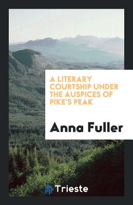 A Literary Courtship Under the Auspices of Pike's Peak - Fuller, Anna