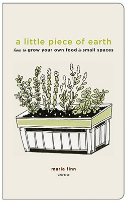 A Little Piece of Earth: How to Grow Your Own Food in Small Spaces - Finn, Maria