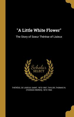 A Little White Flower: The Story of Soeur Therese of Lisieux - Saint Therese of Lisieux (Creator), and Taylor, Thomas N (Thomas Nimmo) 1873-1 (Creator)