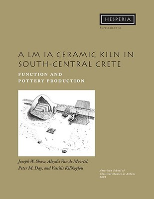 A LM Ia Ceramic Kiln in South Central Crete: Function and Pottery Production - Shaw, Joseph W, and Van de Moortel, Aleydis, and Day, Peter M
