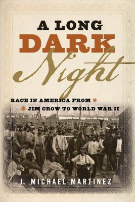 A Long Dark Night: Race in America from Jim Crow to World War II - Martinez, J Michael