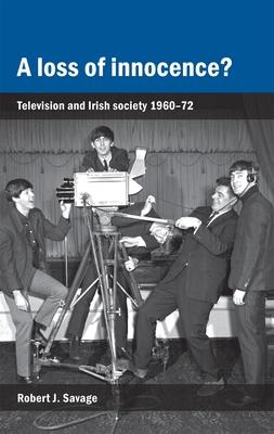 A Loss of Innocence?: Television and Irish Society 1960-72 - Savage, Robert J