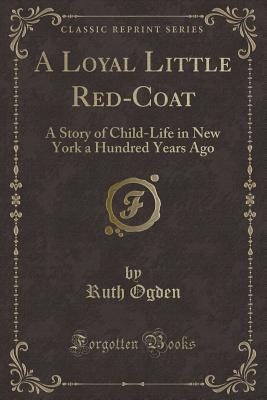 A Loyal Little Red-Coat: A Story of Child-Life in New York a Hundred Years Ago (Classic Reprint) - Ogden, Ruth