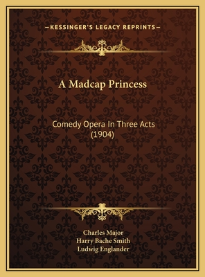 A Madcap Princess: Comedy Opera in Three Acts (1904) - Major, Charles, and Smith, Harry Bache, and Englander, Ludwig