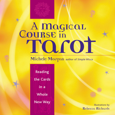 A Magical Course in Tarot: Reading the Cards in a Whole New Way - Morgan, Michele