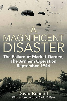 A Magnificent Disaster: The Failure of Market Garden, the Arnhem Operation, September 1944 - Bennett, David, and D'Este, Carlo (Foreword by)