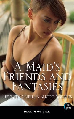 A Maid's Friends and Fantasies: Devlin O'Neill's Short Stories - O'Neill, Devlin