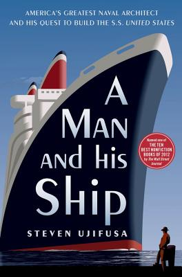 A Man and His Ship: America's Greatest Naval Architect and His Quest to Build the SS United States - Ujifusa, Steven