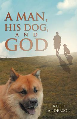 A Man, His Dog, and God - Anderson, Keith, M.D.
