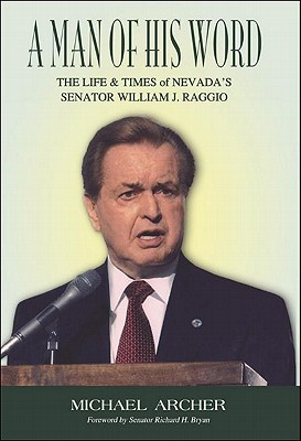 A Man of His Word: The Life & Times of Nevada's Senator William J. Raggio - Archer, Michael, Professor