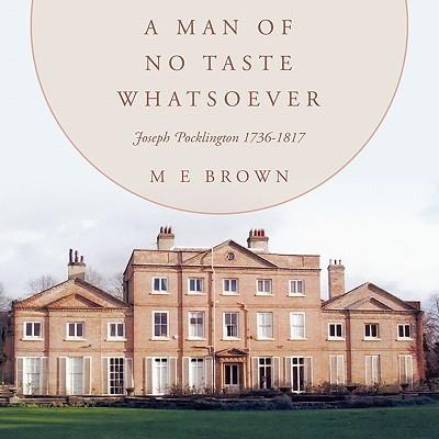 A Man of No Taste Whatsoever: Joseph Pocklington 1736-1817 - Brown, M E