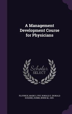 A Management Development Course for Physicians - Plovnick, Mark S, and Fry, Ronald E, and Rubin, Irwin M