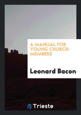A Manual for Young Church-Members - Bacon, Leonard