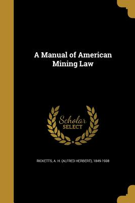 A Manual of American Mining Law - Ricketts, A H (Alfred Herbert) 1849-1 (Creator)