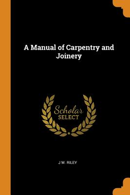 A Manual of Carpentry and Joinery - Riley, J W