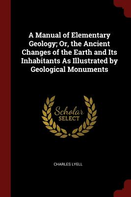 A Manual of Elementary Geology; Or, the Ancient Changes of the Earth and Its Inhabitants as Illustrated by Geological Monuments - Lyell, Charles, Sir