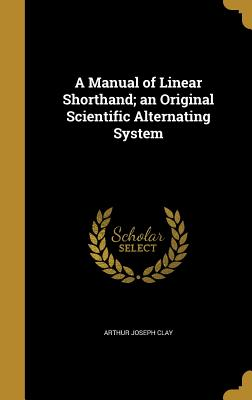 A Manual of Linear Shorthand; An Original Scientific Alternating System - Clay, Arthur Joseph