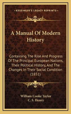 A Manual of Modern History: Containing the Rise and Progress of the Principal European Nations, Their Political History, and the Changes in Their Social Condition (1851) - Taylor, William Cooke, and Henry, C S (Editor)