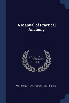 A Manual of Practical Anatomy - Keith, Arthur, Sir, and Hughes, Alfred William