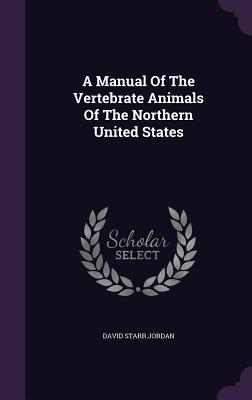 A Manual of the Vertebrate Animals of the Northern United States - Jordan, David Starr, Dr.