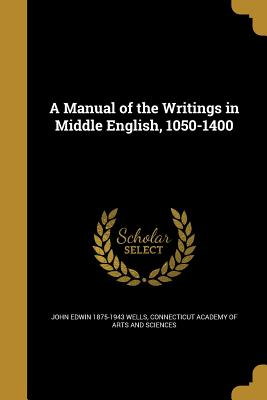 A Manual of the Writings in Middle English, 1050-1400 - Wells, John Edwin 1875-1943, and Connecticut Academy of Arts and Sciences (Creator)