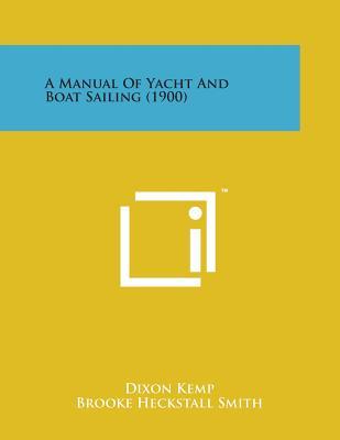 A Manual of Yacht and Boat Sailing (1900) - Kemp, Dixon, and Smith, Brooke Heckstall (Editor)