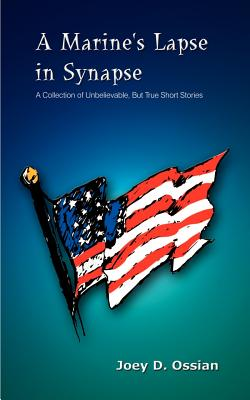 A Marine's Lapse in Synapse: A Collection of Unbelievable, But True Short Stories - Ossian, Joey D