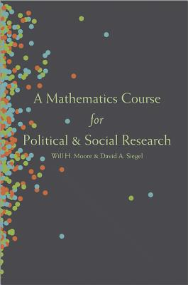 A Mathematics Course for Political and Social Research - Moore, Will H., and Siegel, David A.