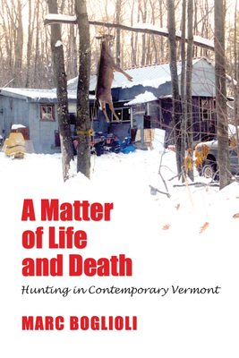 A Matter of Life and Death: Hunting in Contemporary Vermont - Boglioli, Marc