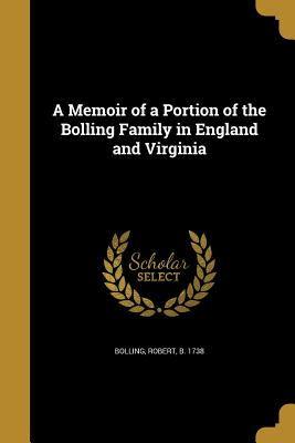 A Memoir of a Portion of the Bolling Family in England and Virginia - Bolling, Robert B 1738 (Creator)