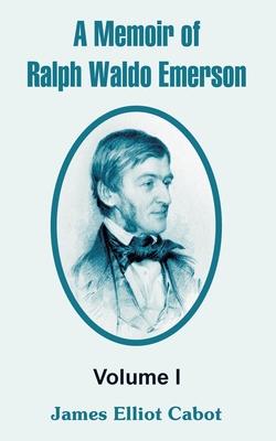 A Memoir of Ralph Waldo Emerson: Volume I - Cabot, James Elliot