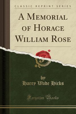 A Memorial of Horace William Rose (Classic Reprint) - Hicks, Harry Wade