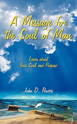 A Message for the Soul of Man: Learn about Your Soul and Purpose - Powers, John D