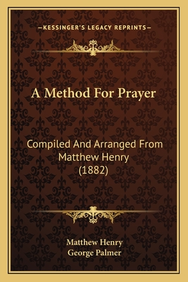 A Method for Prayer: Compiled and Arranged from Matthew Henry (1882) - Henry, Matthew, and Palmer, George (Editor)