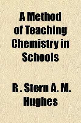 A Method of Teaching Chemistry in Schools - A M Hughes, R Stern, and General Books (Creator)