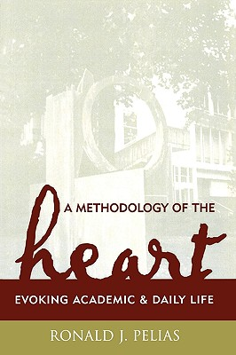 A Methodology of the Heart: Evoking Academic and Daily Life - Pelias, Ronald J