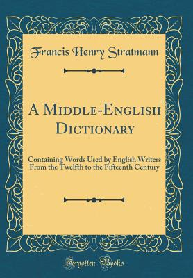 A Middle-English Dictionary: Containing Words Used by English Writers from the Twelfth to the Fifteenth Century (Classic Reprint) - Stratmann, Francis Henry