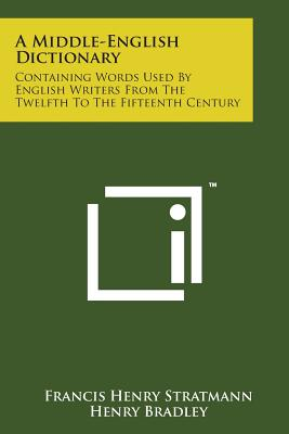 A Middle-English Dictionary: Containing Words Used by English Writers from the Twelfth to the Fifteenth Century - Stratmann, Francis Henry, and Bradley, Henry (Editor)