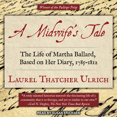 A Midwife's Tale: The Life of Martha Ballard, Based on Her Diary, 1785-1812 - Ulrich, Laurel Thatcher, and Ericksen, Susan (Narrator)