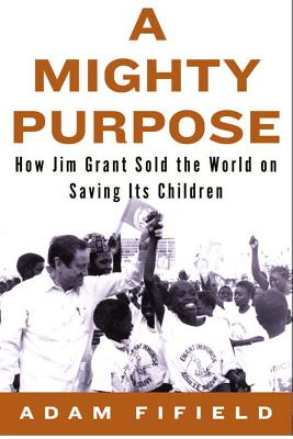 A Mighty Purpose: How Jim Grant Sold the World on Saving Its Children - Fifield, Adam