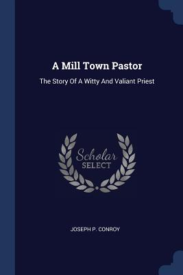 A Mill Town Pastor: The Story of a Witty and Valiant Priest - Conroy, Joseph P