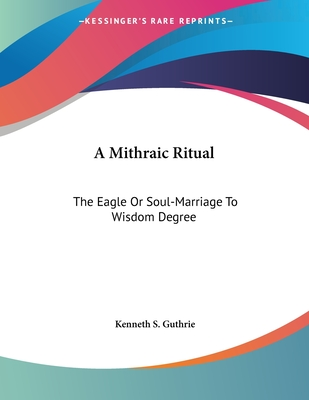 A Mithraic Ritual: The Eagle or Soul-Marriage to Wisdom Degree - Guthrie, Kenneth S