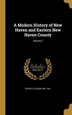 A Modern History of New Haven and Eastern New Haven County; Volume 2 - Hill, Everett Gleason 1867-
