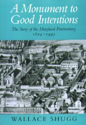 A Monument to Good Intentions: The Story of the Maryland Penitentiary, 1804-1995 - Shugg, Wallace, Professor, Ph.D.