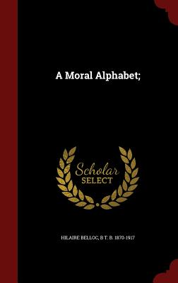 A Moral Alphabet; - Belloc, Hilaire, and 1870-1917, B T B